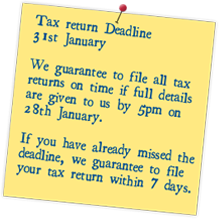 Tax Return Deadline 31st January We guarantee to file all tax returns on time if all details are given to us by 5pm on 28th Januaryontime if all details are given to us by 5pm on 28th January We guarantee to file all tax returns on time if all details are given to us by 5pm on 28th January